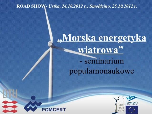 """ROAD SHOW- Ustka, 24.10.2012 r.; Smołdzino, 25.10.2012 r.                   """"Morska energetyka                      wiatro..."""