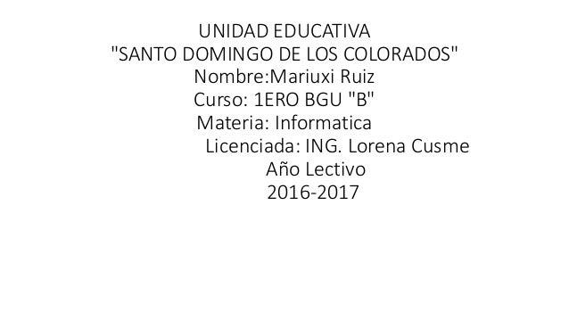 """UNIDAD EDUCATIVA """"SANTO DOMINGO DE LOS COLORADOS"""" Nombre:Mariuxi Ruiz Curso: 1ERO BGU """"B"""" Materia: Informatica Licenciada:..."""