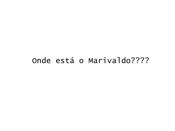 Onde está o Marivaldo????
