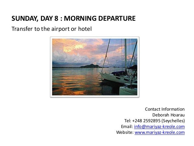 SUNDAY, DAY 8 : MORNING DEPARTURE  Transfer to the airport or hotel  Contact Information  Deborah Hoarau  Tel: +248 259289...