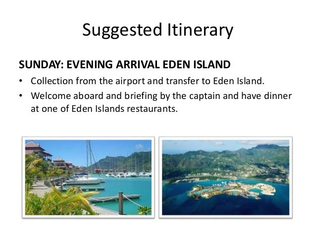 Suggested Itinerary  SUNDAY: EVENING ARRIVAL EDEN ISLAND  • Collection from the airport and transfer to Eden Island.  • We...