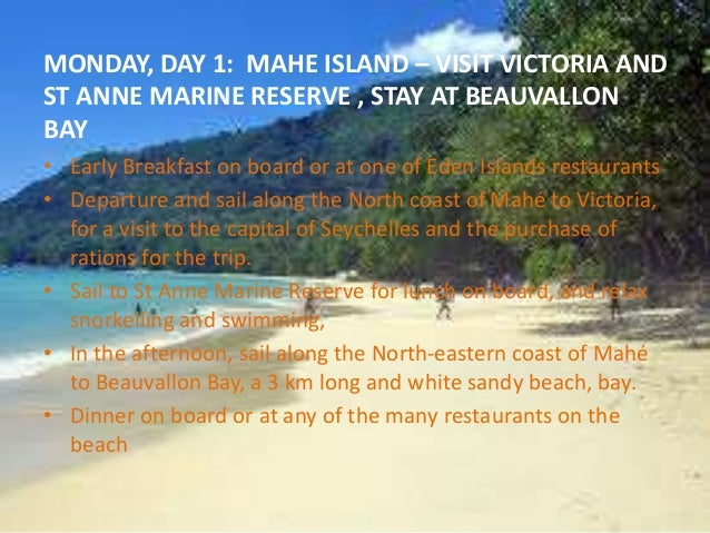 MONDAY, DAY 1: MAHE ISLAND – VISIT VICTORIA AND  ST ANNE MARINE RESERVE , STAY AT BEAUVALLON  BAY  • Early Breakfast on bo...