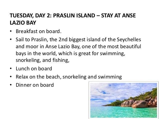 TUESDAY, DAY 2: PRASLIN ISLAND – STAY AT ANSE  LAZIO BAY  • Breakfast on board.  • Sail to Praslin, the 2nd biggest island...