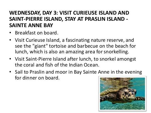 WEDNESDAY, DAY 3: VISIT CURIEUSE ISLAND AND  SAINT-PIERRE ISLAND, STAY AT PRASLIN ISLAND -  SAINTE ANNE BAY  • Breakfast o...