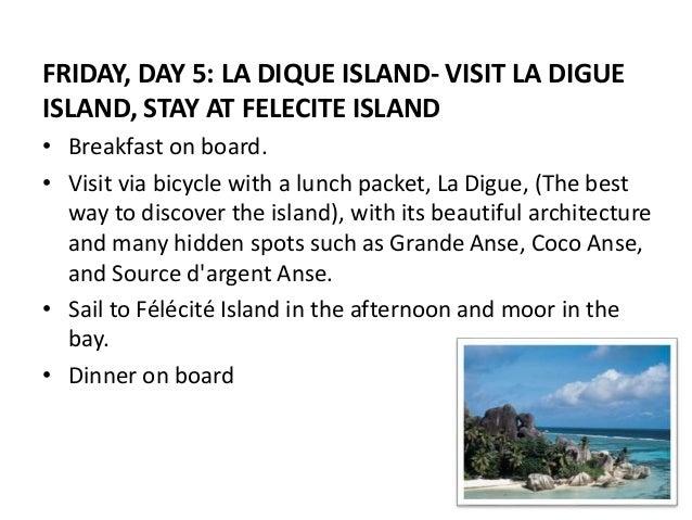 FRIDAY, DAY 5: LA DIQUE ISLAND- VISIT LA DIGUE  ISLAND, STAY AT FELECITE ISLAND  • Breakfast on board.  • Visit via bicycl...
