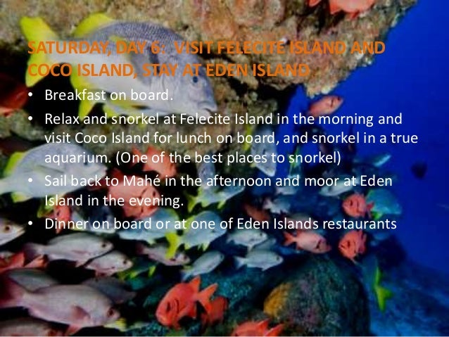 SATURDAY, DAY 6: VISIT FELECITE ISLAND AND  COCO ISLAND, STAY AT EDEN ISLAND  • Breakfast on board.  • Relax and snorkel a...