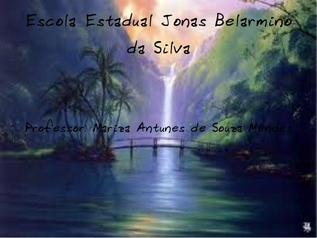 Escola Estadual Jonas Belarmino da Silva Professor: Mariza Antunes de Souza Mendes