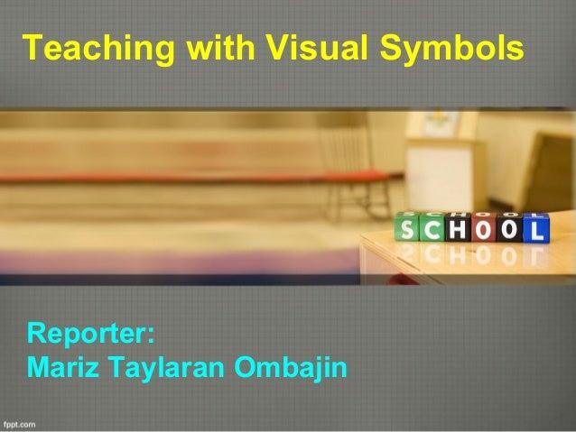 Teaching with Visual Symbols  Reporter: Mariz Taylaran Ombajin
