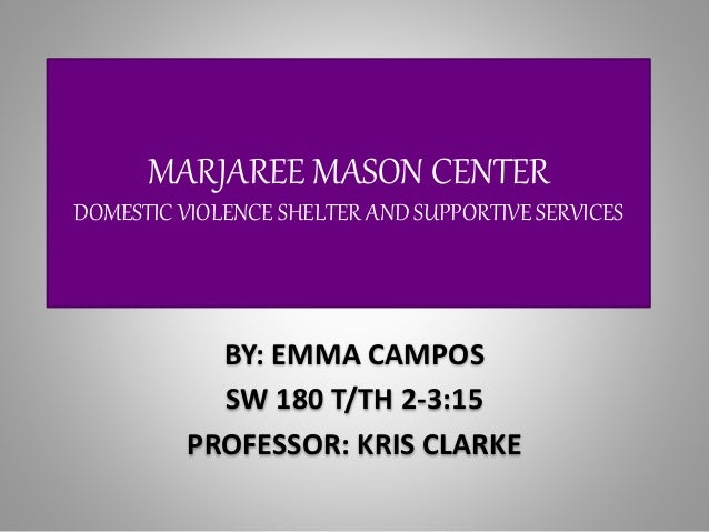 MARJAREE MASON CENTER DOMESTIC VIOLENCE SHELTER AND SUPPORTIVE SERVICES BY: EMMA CAMPOS SW 180 T/TH 2-3:15 PROFESSOR: KRIS...