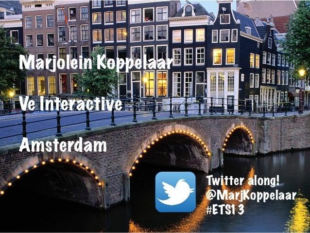 Marjolein Koppelaar Ve Interactive Amsterdam Twitter along! @MarjKoppelaar #ETS13