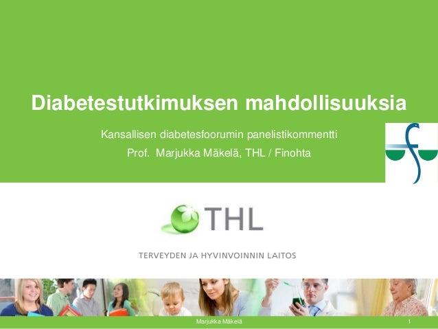 Diabetestutkimuksen mahdollisuuksia Kansallisen diabetesfoorumin panelistikommentti Prof. Marjukka Mäkelä, THL / Finohta M...
