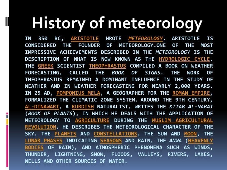 History of meteorology<br />in 350 BC, Aristotle wrote Meteorology.Aristotle is considered the founder of meteorology.Oneo...
