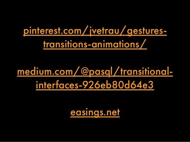 pinterest.com/jvetrau/gestures-transitions-  animations/  medium.com/@pasql/transitional-interfaces-  926eb80d64e3  easing...