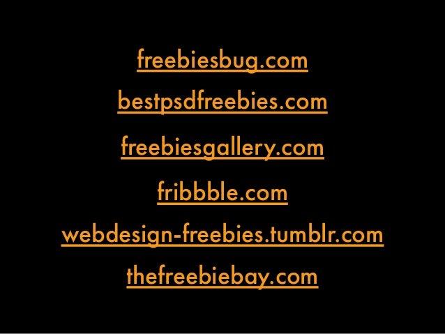 freebiesbug.com  bestpsdfreebies.com  freebiesgallery.com  fribbble.com  webdesign-freebies.tumblr.com  thefreebiebay.com