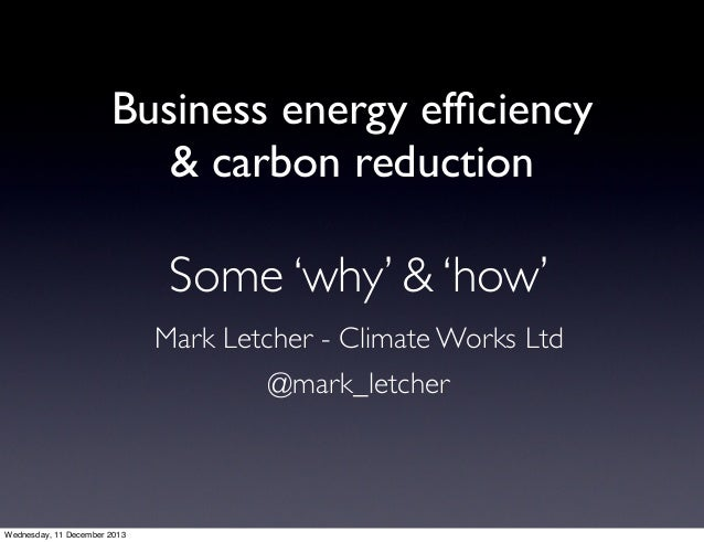 Business energy efficiency & carbon reduction  Some 'why' & 'how' Mark Letcher - Climate Works Ltd @mark_letcher  Wednesday...
