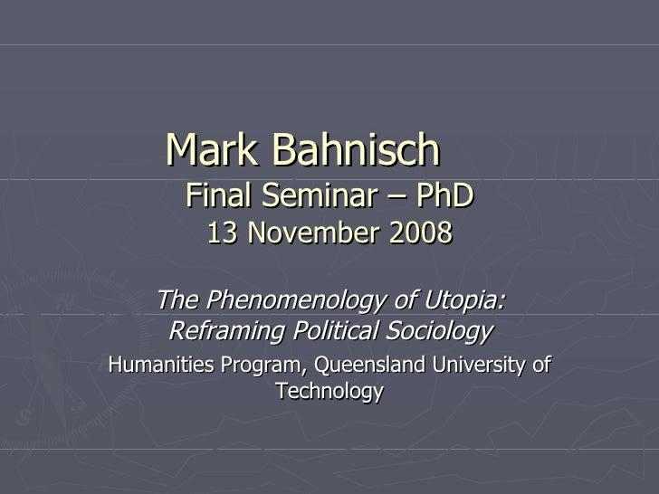 Mark Bahnisch Final Seminar – PhD 13 November 2008 The Phenomenology of Utopia: Reframing Political Sociology Humanities P...