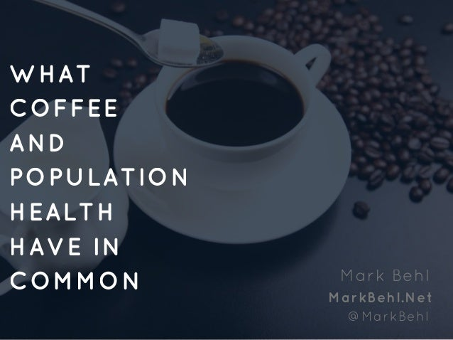 WHAT COFFEE AND POPULATION HEALTH HAVE IN COMMON Mark Behl MarkBehl.Net @MarkBehl