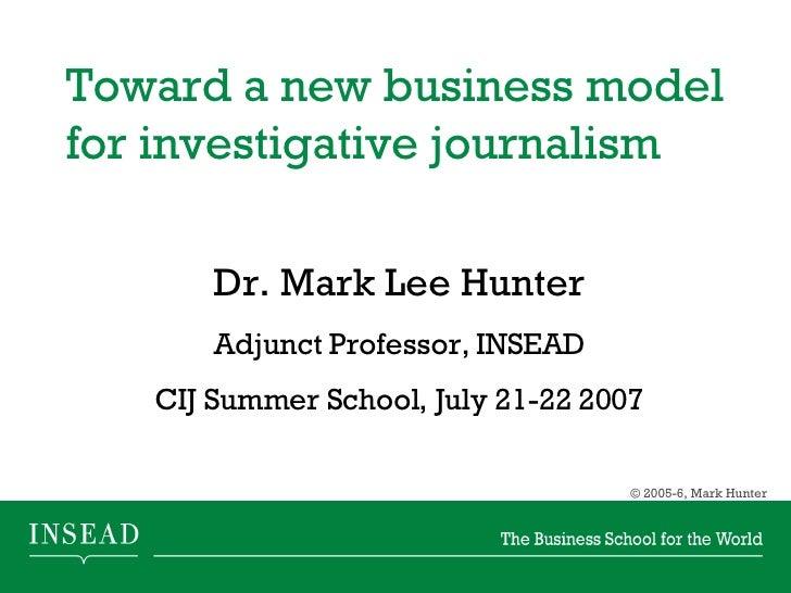 Toward a new business model for investigative journalism  Dr. Mark Lee Hunter Adjunct Professor, INSEAD CIJ Summer School,...