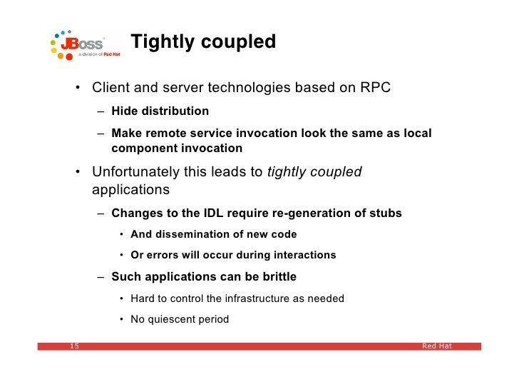 Tightly coupled   • Client and server technologies based on RPC      – Hide distribution      – Make remote service invoca...
