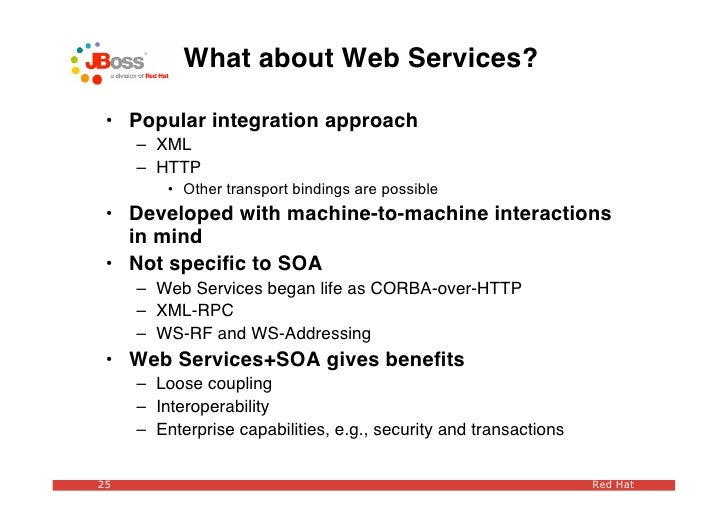 What about Web Services?   • Popular integration approach      – XML      – HTTP          • Other transport bindings are p...