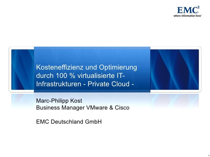 Marc-Philipp Kost Business Manager VMware & Cisco EMC Deutschland GmbH Kosteneffizienz und Optimierung durch 100 % virtual...