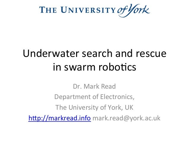 Underwater  search  and  rescue     in  swarm  robo2cs   Dr.  Mark  Read   Department  of  Elect...