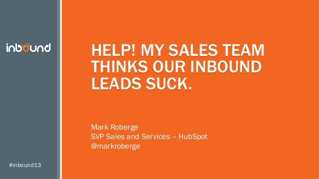 HELP! MY SALES TEAM THINKS OUR INBOUND LEADS SUCK. Mark Roberge SVP Sales and Services – HubSpot @markroberge #inbound13