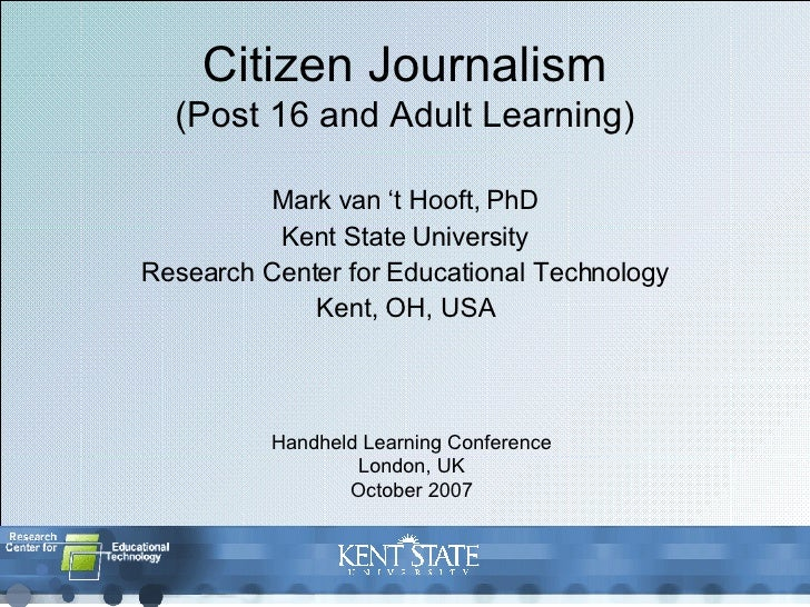 Citizen Journalism (Post 16 and Adult Learning) Mark van 't Hooft, PhD Kent State University Research Center for Education...