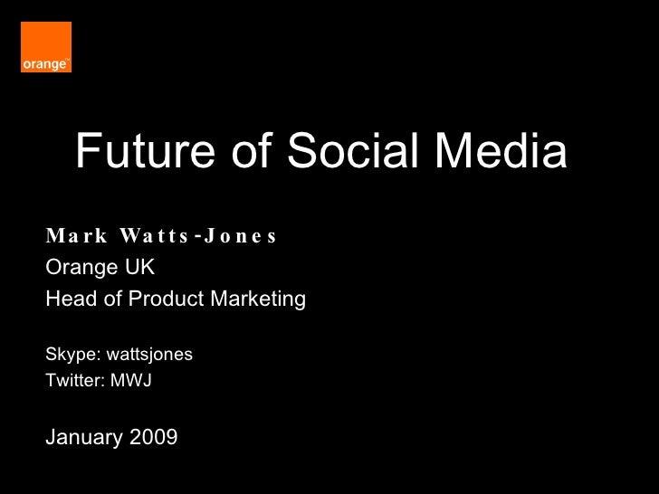 Future of Social Media Mark Watts-Jones Orange UK  Head of Product Marketing Skype: wattsjones Twitter: MWJ January 2009