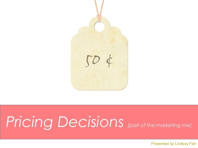 Pricing Decisions   (part of the marketing mix)                             Presented by Lindsey Fair