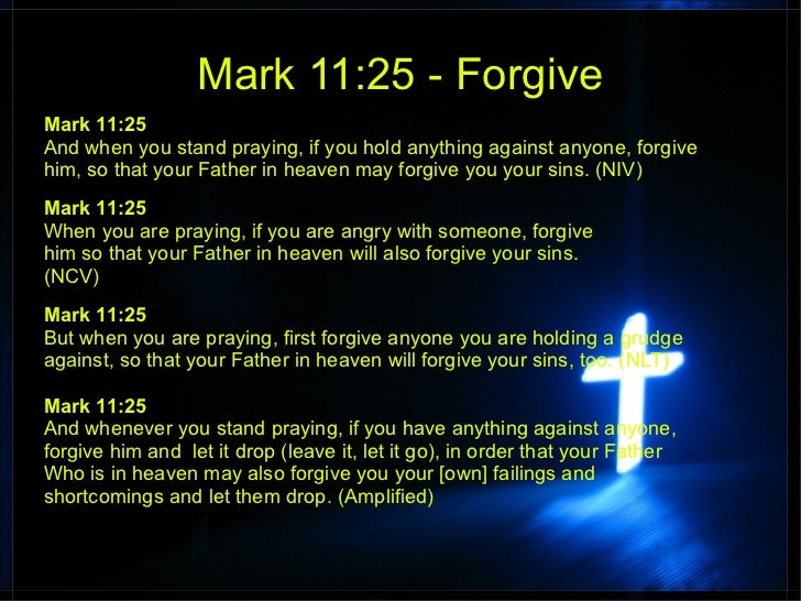 Mark 11:25 - ForgiveMark 11:25And when you stand praying, if you hold anything against anyone, forgivehim, so that your Fa...