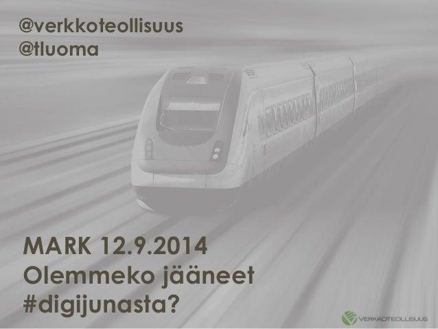 @verkkoteollisuus  @tluoma  MARK 12.9.2014  Olemmeko jääneet  #digijunasta?