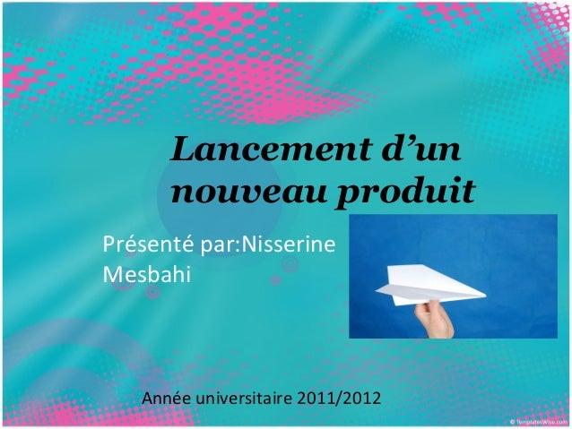 Lancement d'un  nouveau produit  Présenté par:Nisserine  Mesbahi  Année universitaire 2011/2012