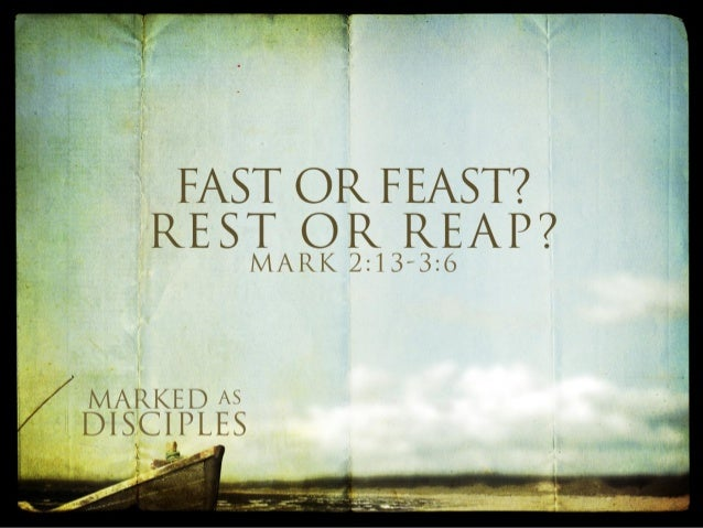 FAST OR FEAST?  REST OR REAP?   MARK 2:l3'3:()