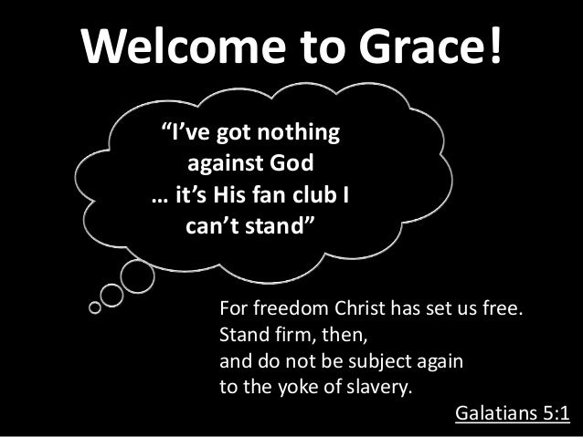 Welcome to Grace! For freedom Christ has set us free. Stand firm, then, and do not be subject again to the yoke of slavery...