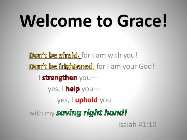Welcome to Grace! for I am with you! , for I am your God! I you— yes, I you— yes, I uphold you with my Isaiah 41:10