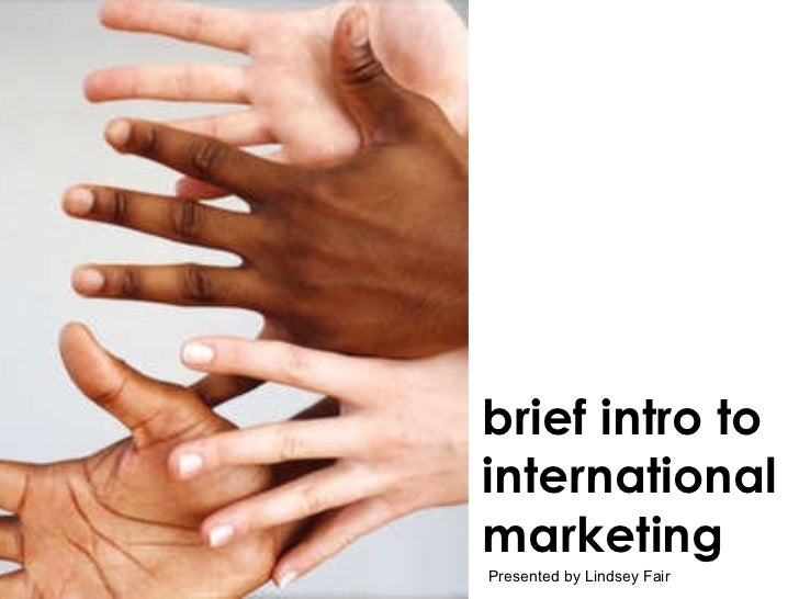 brief intro to international marketing Presented by Lindsey Fair