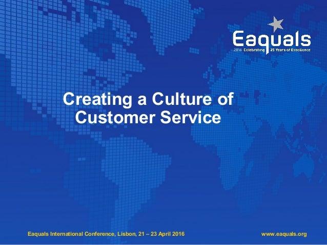 Eaquals International Conference, Lisbon, 21 – 23 April 2016 Creating a Culture of Customer Service www.eaquals.org