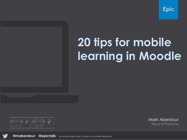20 tips for mobile learning in Moodle Mark Aberdour Head of Platforms @epictalk For all the latest news , follow us on twi...