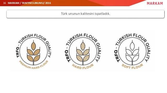 MARKAM / TANITIM SUNUMU/ 2016 Türk ununun kalitesini ispatladık. 16
