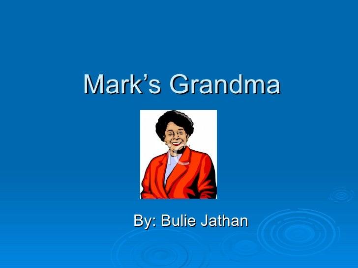 Mark's Grandma By: Bulie Jathan
