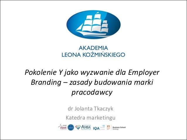 Pokolenie Y jako wyzwanie dla Employer Branding – zasady budowania marki pracodawcy dr Jolanta Tkaczyk Katedra marketingu