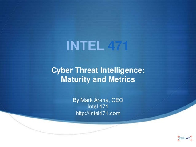 INTEL 471 Cyber Threat Intelligence: Maturity and Metrics By Mark Arena, CEO Intel 471 http://intel471.com