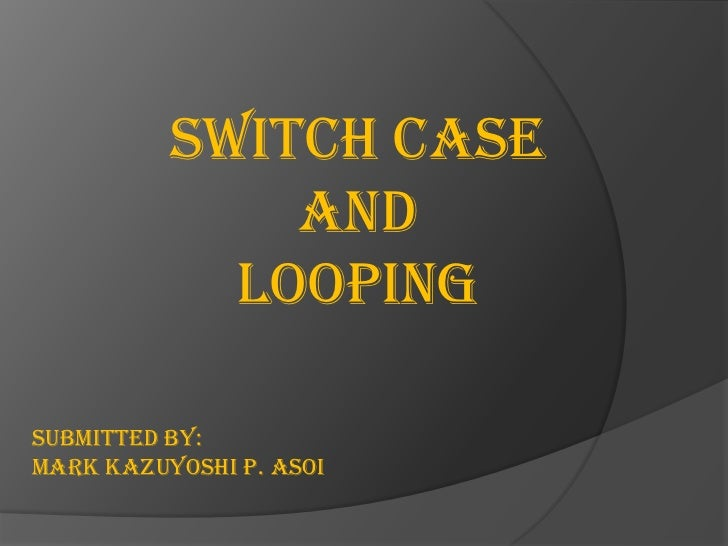 Switch case              And            LoopingSubmitted by:Mark Kazuyoshi P. Asoi