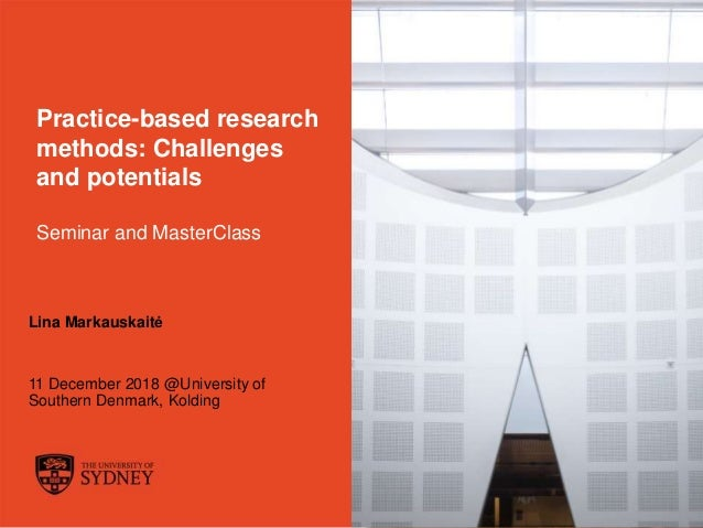 The University of Sydney Page 1 Practice-based research methods: Challenges and potentials Seminar and MasterClass Lina Ma...