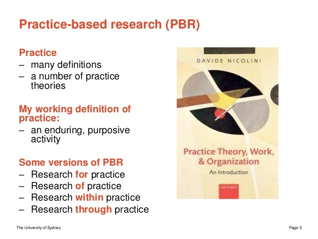 The University of Sydney Page 5 Practice-based research (PBR) Practice – many definitions – a number of practice theories ...