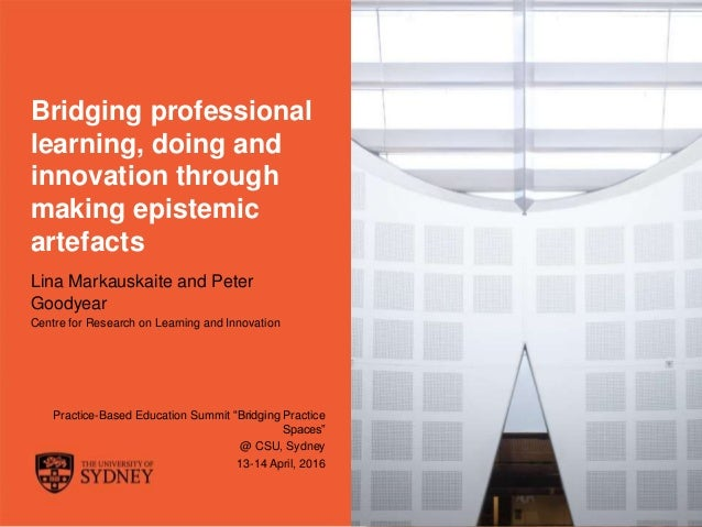 The University of Sydney Page 1 Bridging professional learning, doing and innovation through making epistemic artefacts Li...