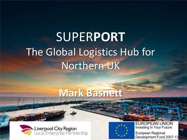 SUPERPORTThe Global Logistics Hub forNorthern UKMark Basnett