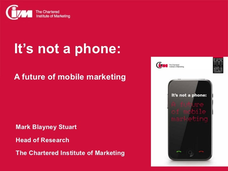 It's not a phone:A future of mobile marketingMark Blayney StuartHead of ResearchThe Chartered Institute of Marketing