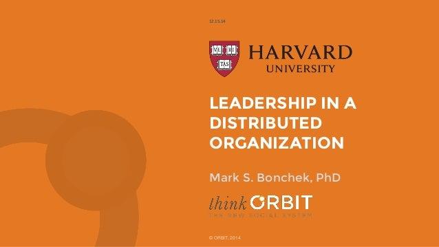 LEADERSHIP IN A DISTRIBUTED ORGANIZATION 12.15.14 © ORBIT, 2014 Mark S. Bonchek, PhD